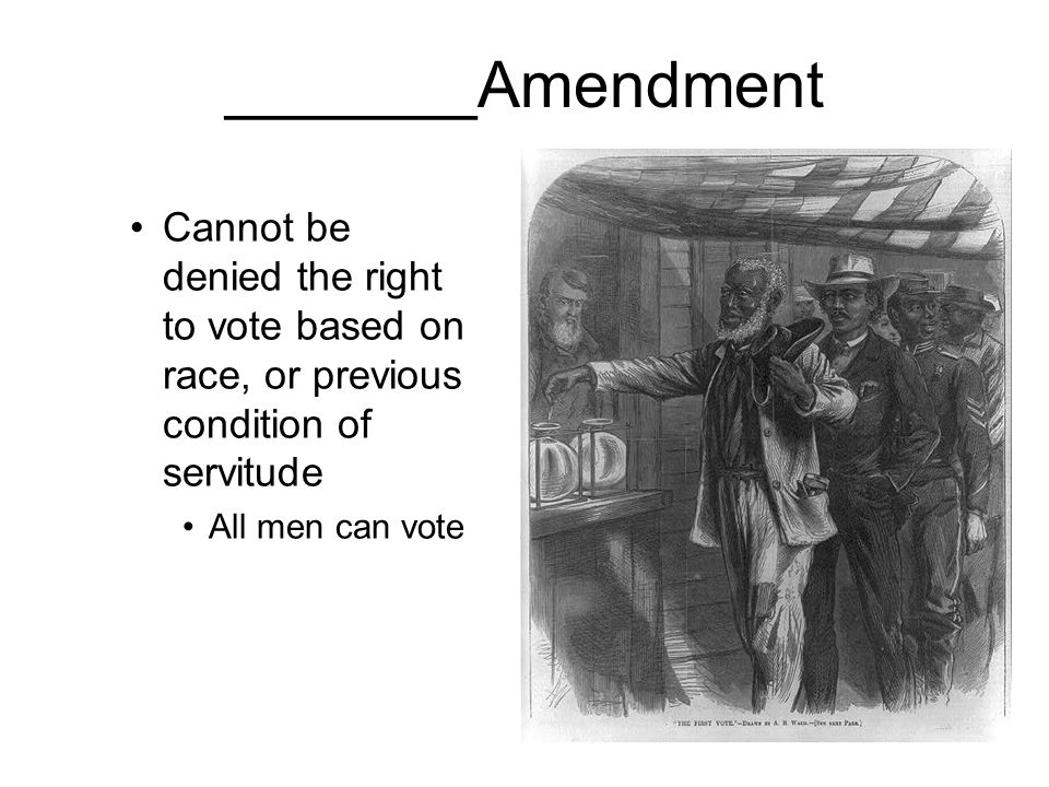 _______Amendment Cannot be denied the right to vote based on race, or previous condition of servitude.