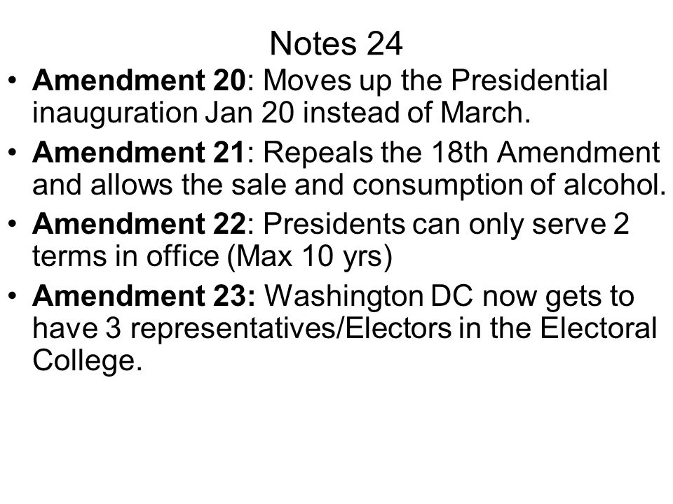Notes 24 Amendment 20: Moves up the Presidential inauguration Jan 20 instead of March.