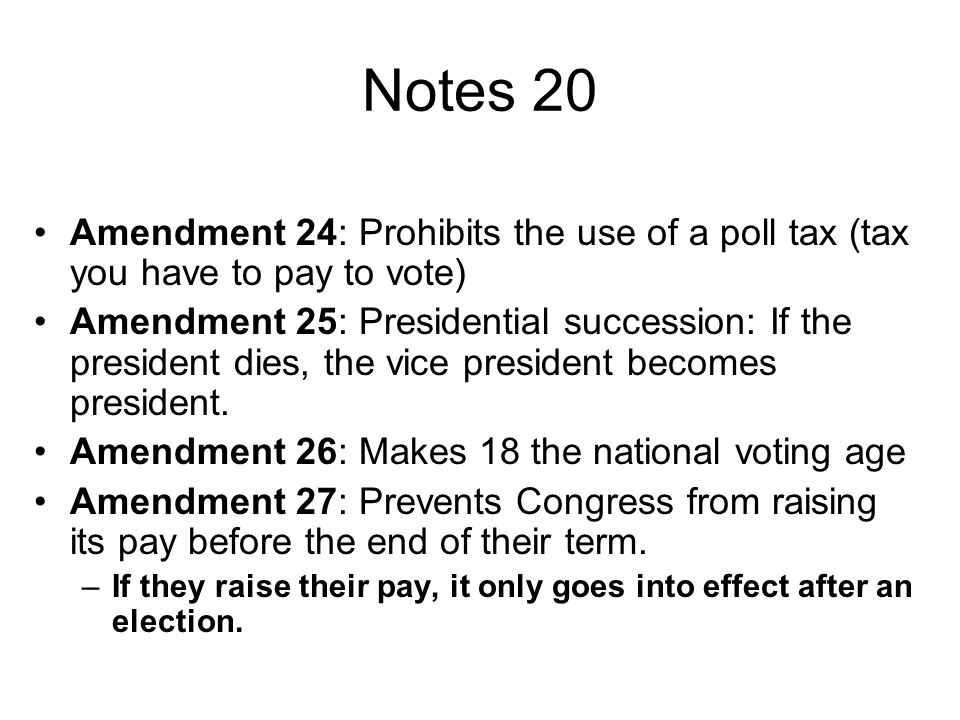 Notes 20 Amendment 24: Prohibits the use of a poll tax (tax you have to pay to vote)