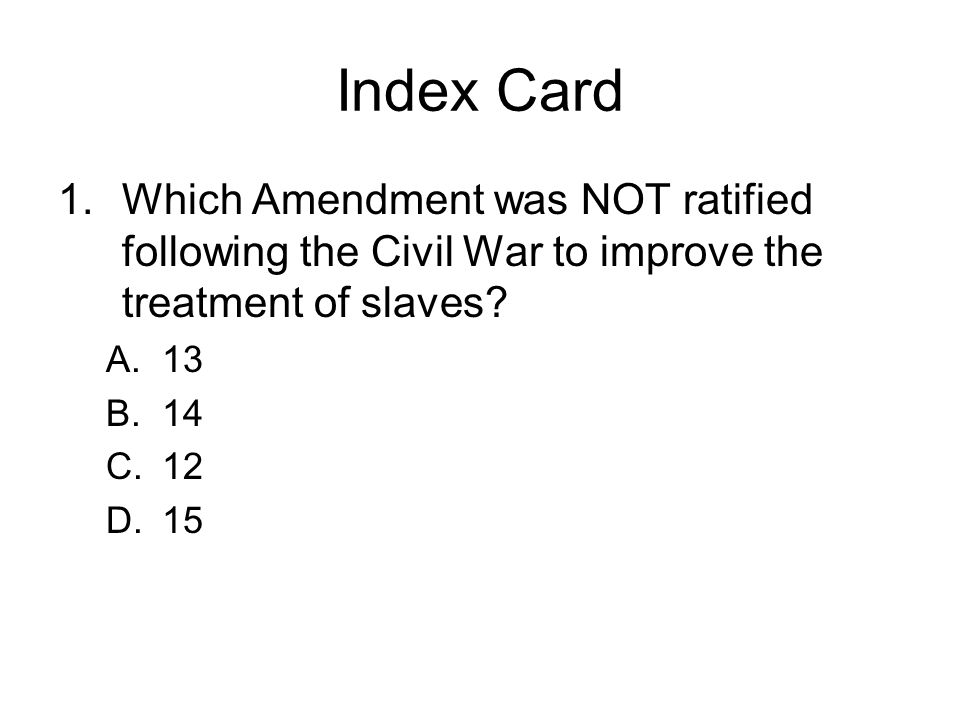 Index Card Which Amendment was NOT ratified following the Civil War to improve the treatment of slaves