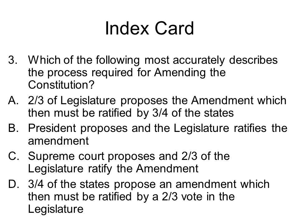 Index Card Which of the following most accurately describes the process required for Amending the Constitution