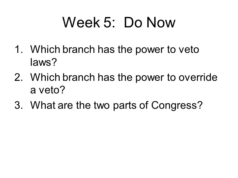 Week 5: Do Now Which branch has the power to veto laws