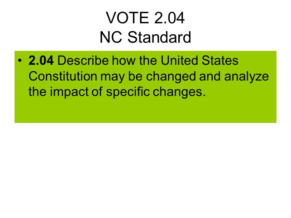 VOTE 2.04 NC Standard 2.04 Describe how the United States Constitution may be changed and analyze the impact of specific changes.