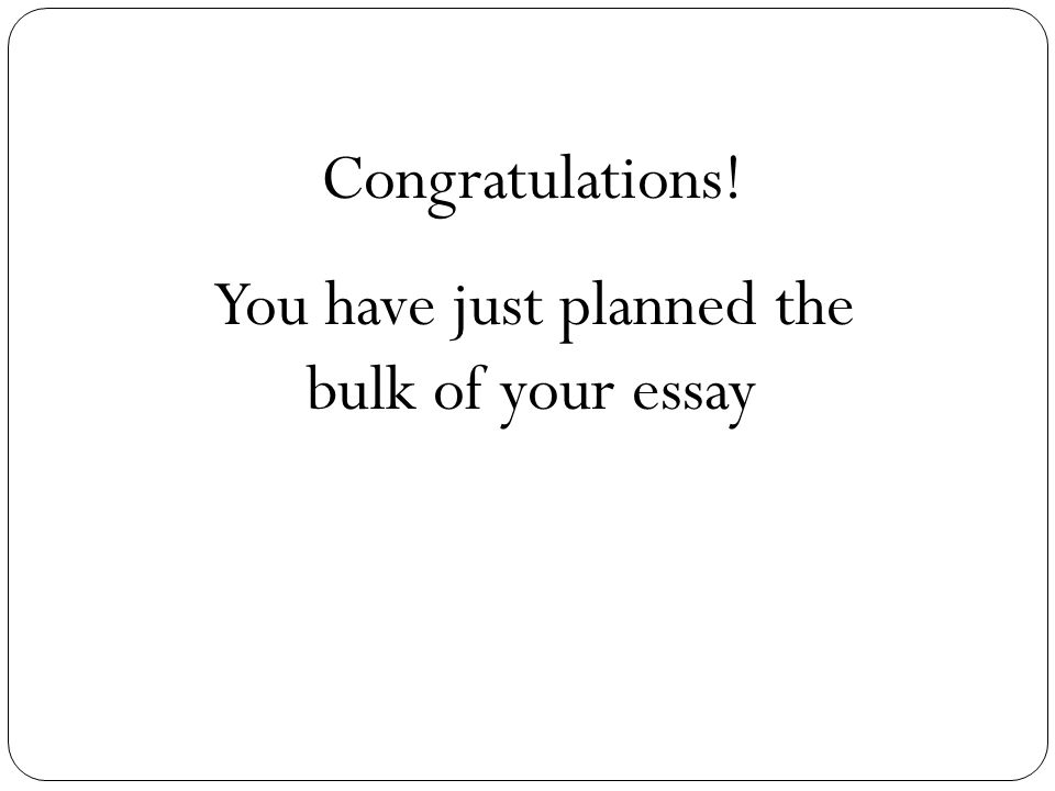 You have just planned the bulk of your essay