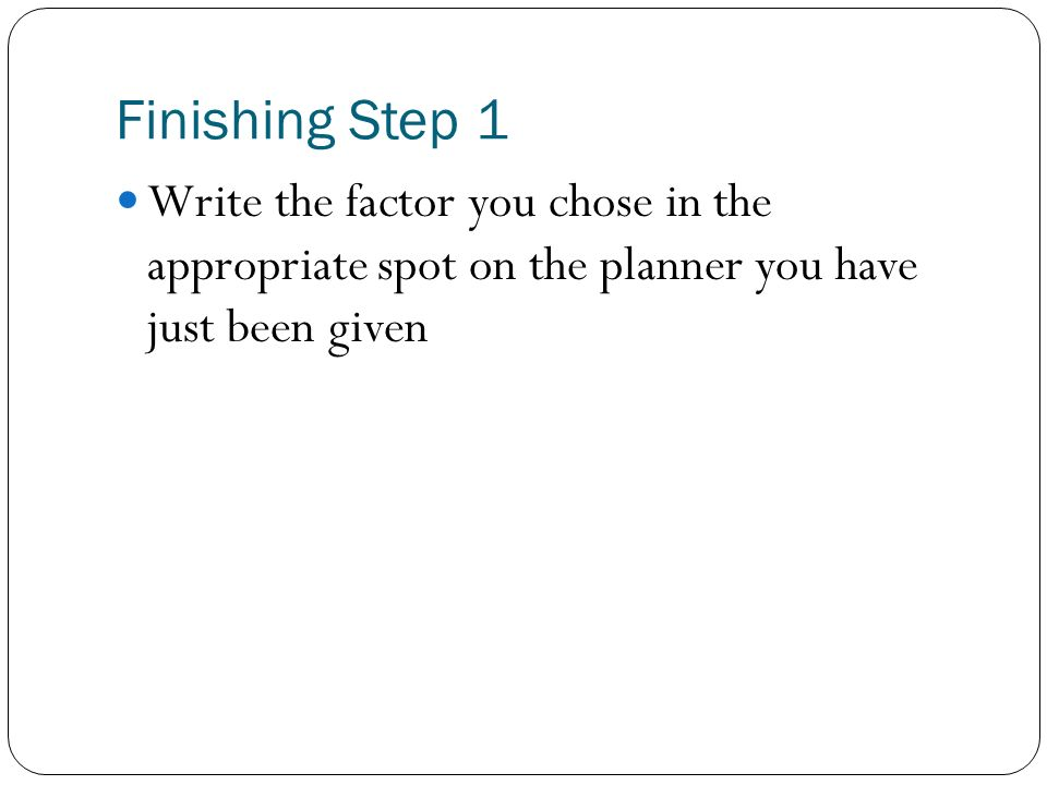 Finishing Step 1 Write the factor you chose in the appropriate spot on the planner you have just been given.