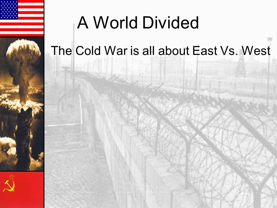 A World Divided The Cold War is all about East Vs. West