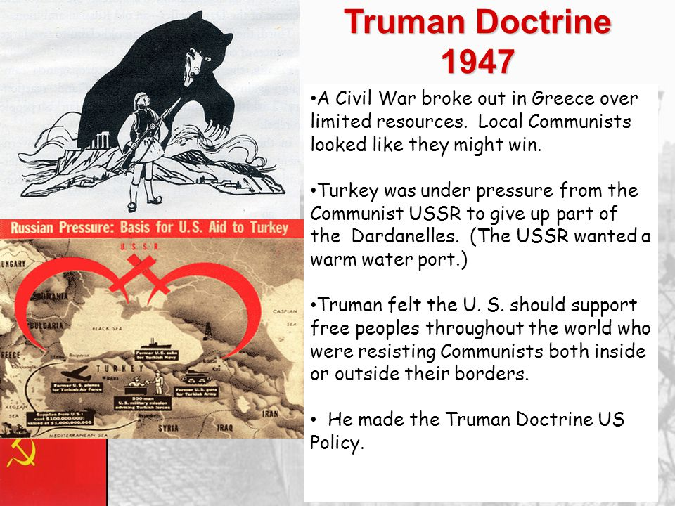 Truman Doctrine 1947 A Civil War broke out in Greece over limited resources. Local Communists looked like they might win.