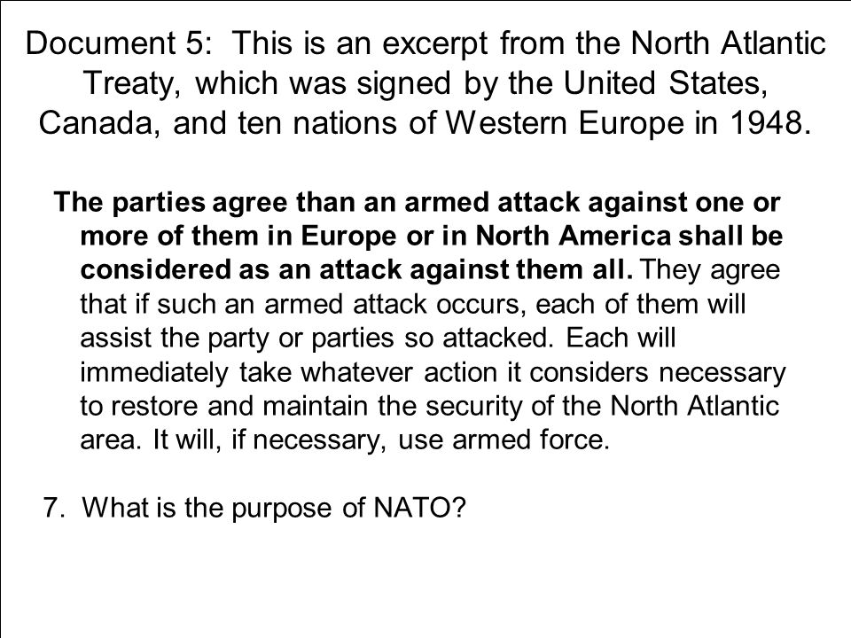 Document 5: This is an excerpt from the North Atlantic Treaty, which was signed by the United States, Canada, and ten nations of Western Europe in 1948.