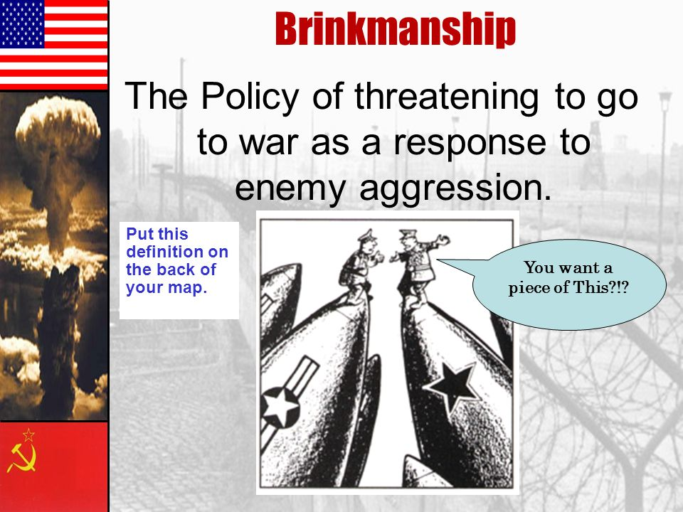 Brinkmanship The Policy of threatening to go to war as a response to enemy aggression. Put this definition on the back of your map.