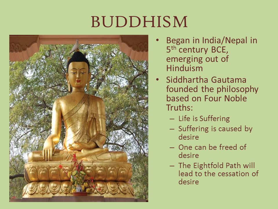 BUDDHISM Began in India/Nepal in 5th century BCE, emerging out of Hinduism. Siddhartha Gautama founded the philosophy based on Four Noble Truths: