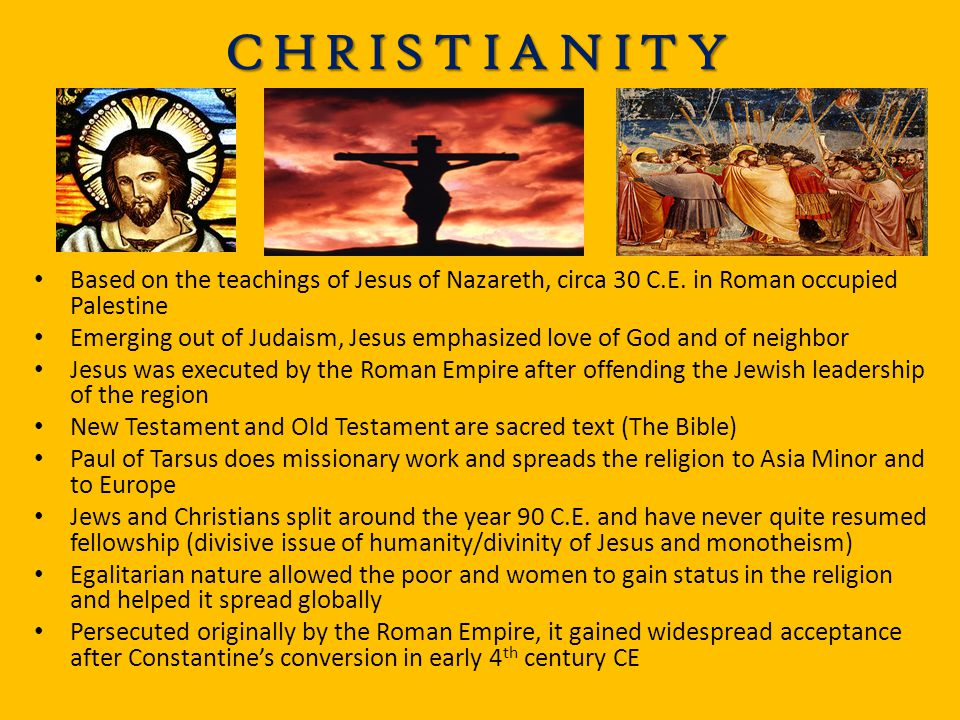 CHRISTIANITY Based on the teachings of Jesus of Nazareth, circa 30 C.E. in Roman occupied Palestine.