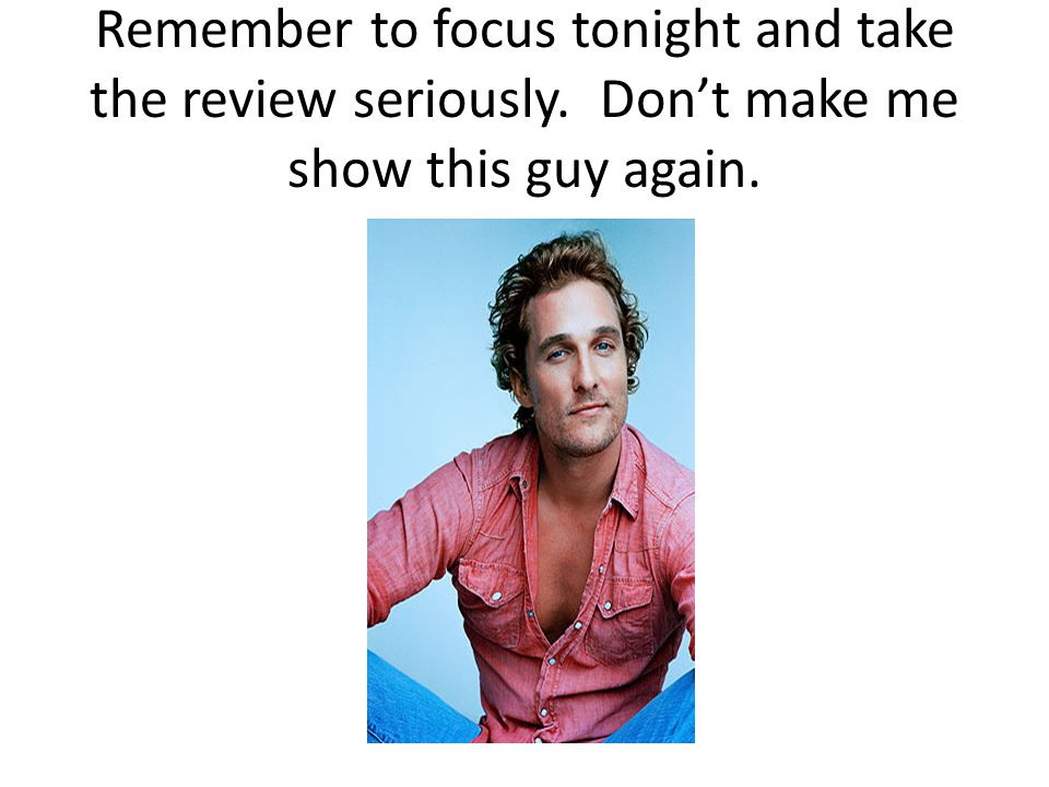 Remember to focus tonight and take the review seriously
