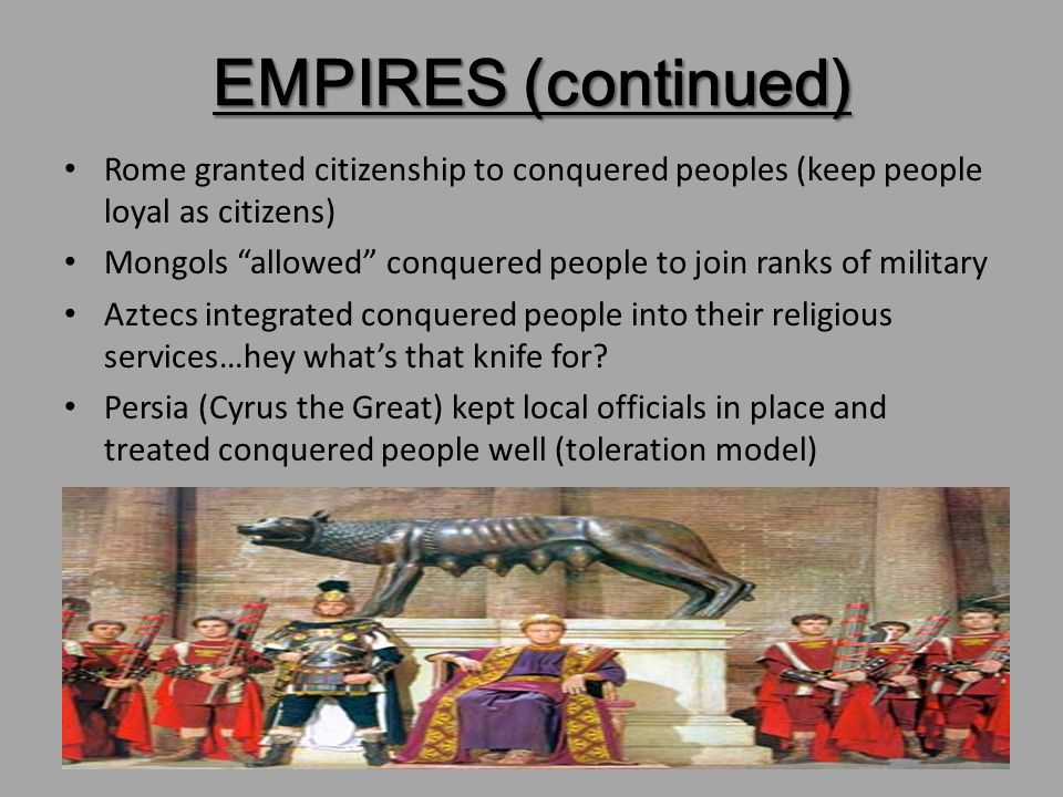 EMPIRES (continued) Rome granted citizenship to conquered peoples (keep people loyal as citizens)