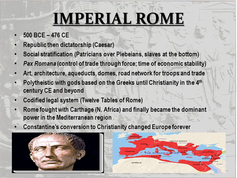 IMPERIAL ROME 500 BCE – 476 CE Republic then dictatorship (Caesar)