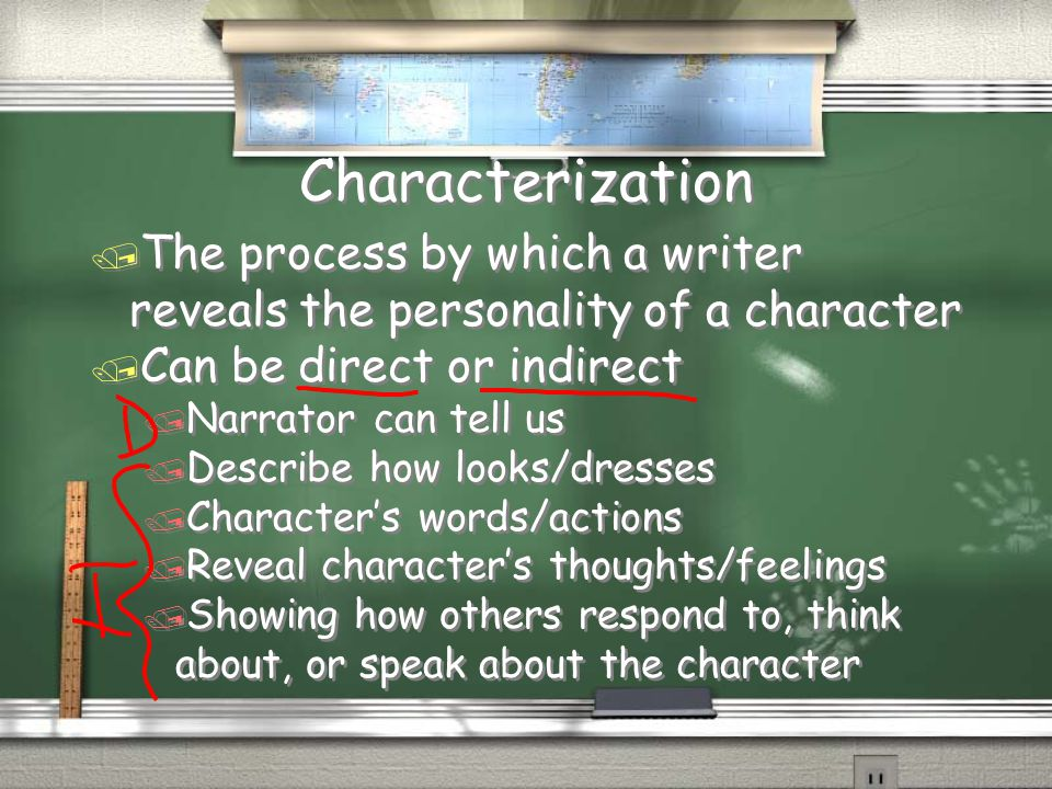 Characterization The process by which a writer reveals the personality of a character. Can be direct or indirect.