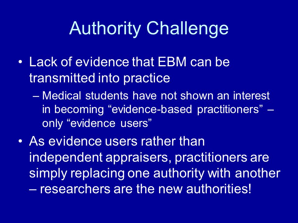 Authority Challenge Lack of evidence that EBM can be transmitted into practice.