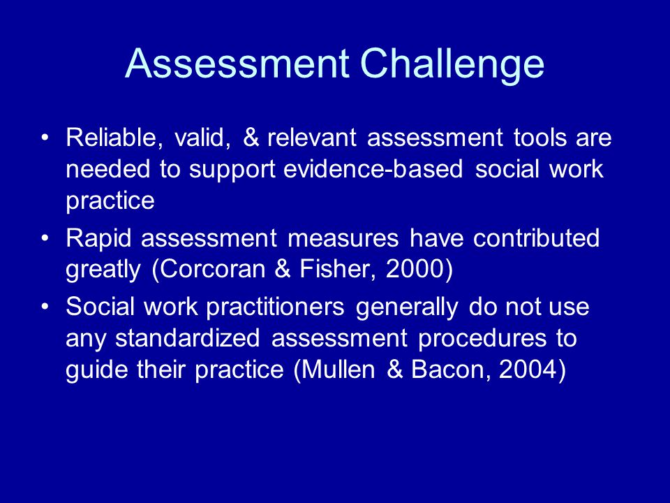 Assessment Challenge Reliable, valid, & relevant assessment tools are needed to support evidence-based social work practice.
