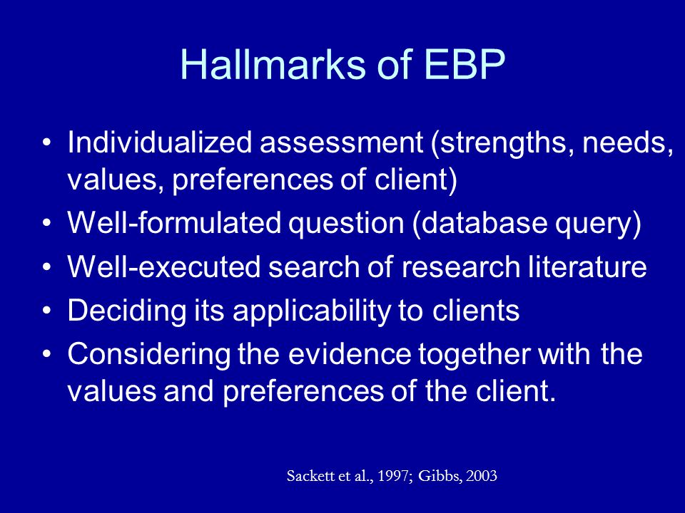 Hallmarks of EBP Individualized assessment (strengths, needs, values, preferences of client) Well-formulated question (database query)