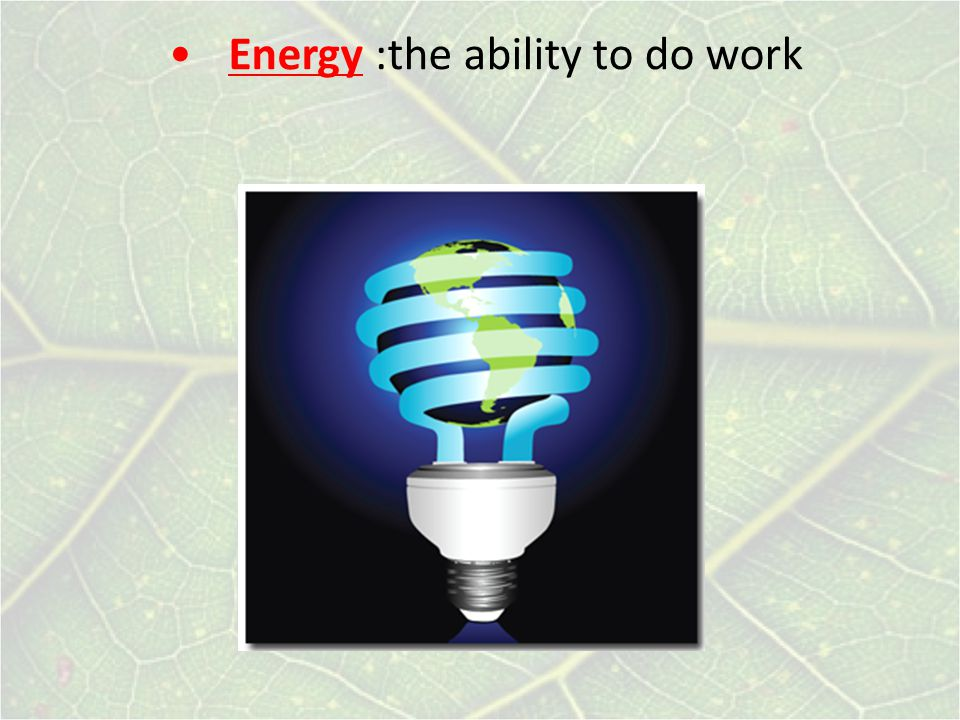 Energy :the ability to do work
