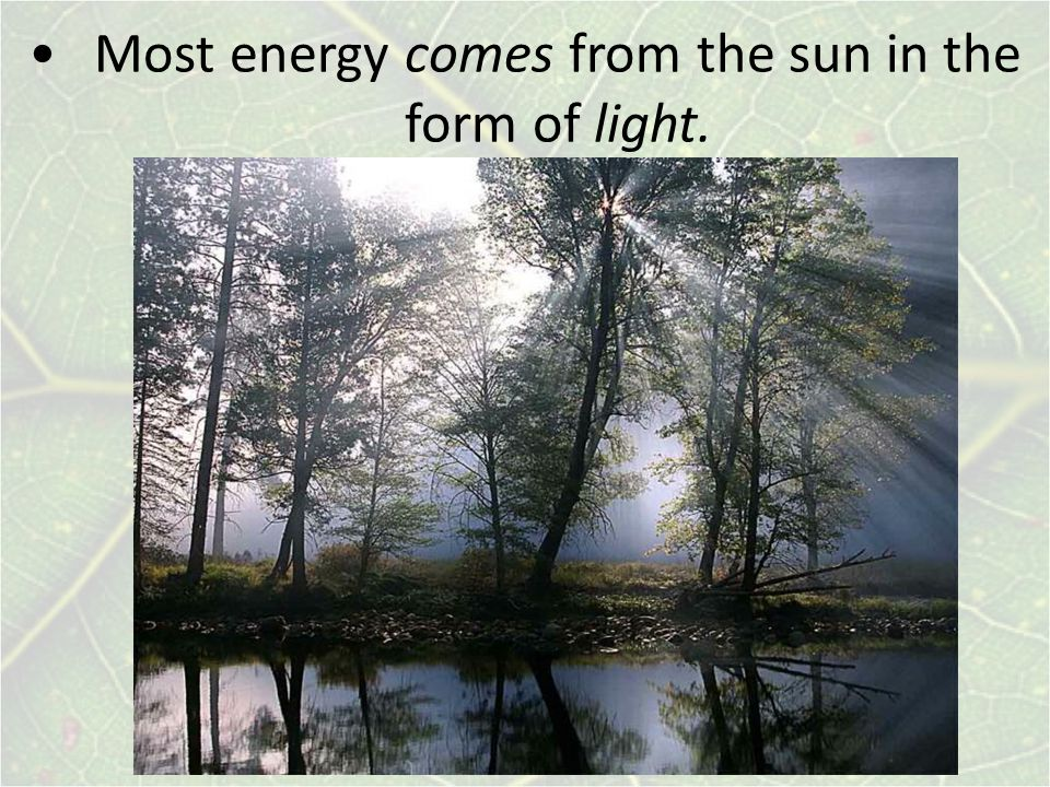 Most energy comes from the sun in the form of light.