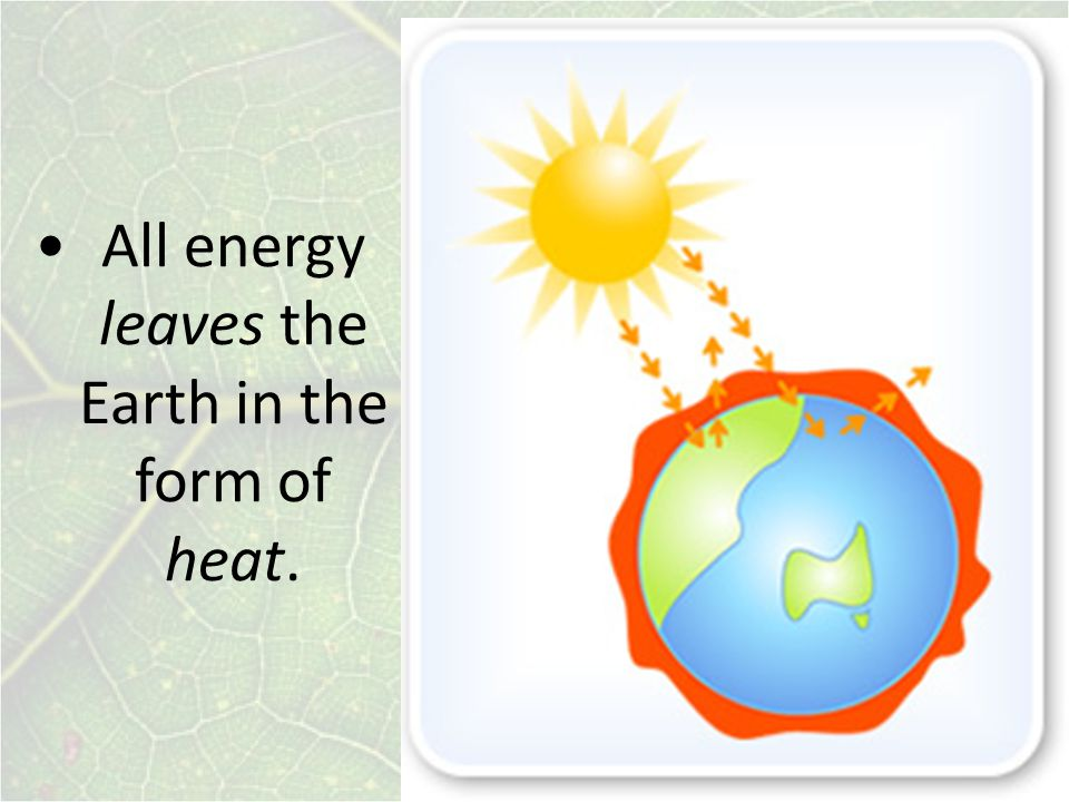 All energy leaves the Earth in the form of heat.