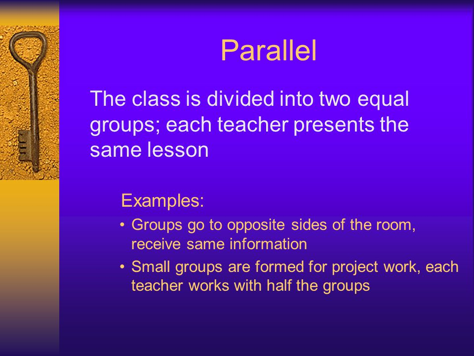 Parallel The class is divided into two equal groups; each teacher presents the same lesson. Examples: