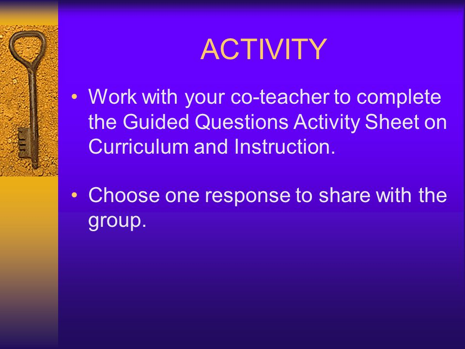 ACTIVITY Work with your co-teacher to complete the Guided Questions Activity Sheet on Curriculum and Instruction.