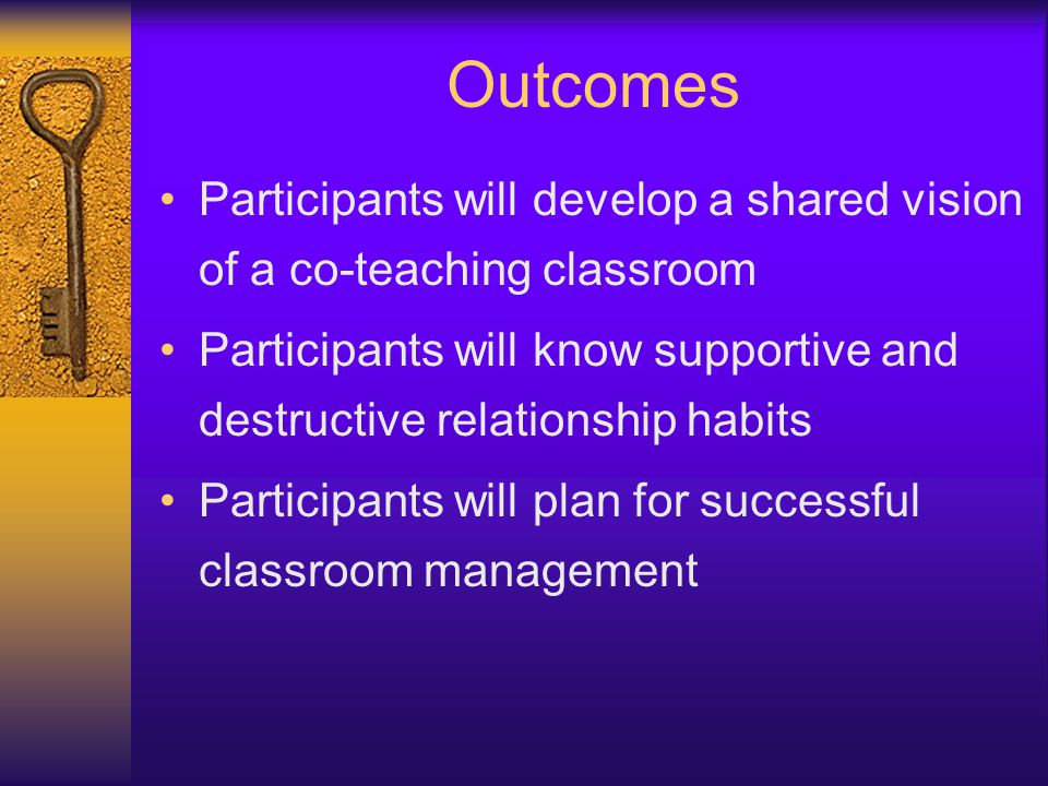 Outcomes Participants will develop a shared vision of a co-teaching classroom. Participants will know supportive and destructive relationship habits.