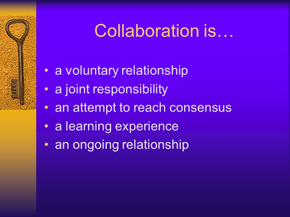 Collaboration is… a voluntary relationship a joint responsibility