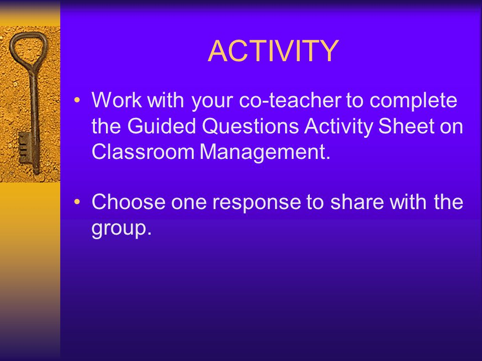 ACTIVITY Work with your co-teacher to complete the Guided Questions Activity Sheet on Classroom Management.