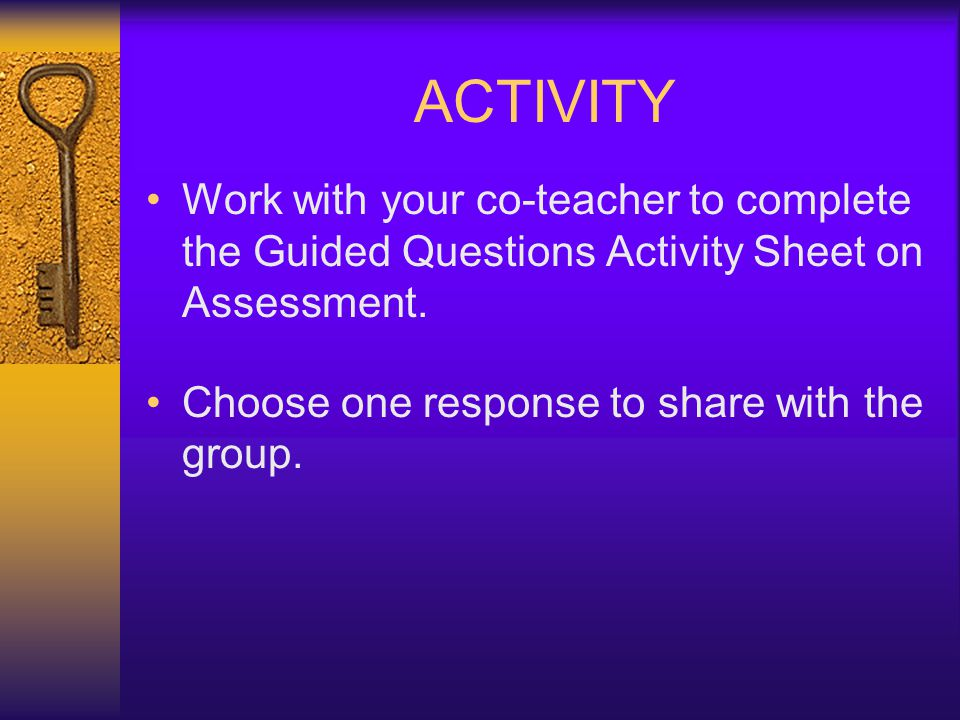 ACTIVITY Work with your co-teacher to complete the Guided Questions Activity Sheet on Assessment. Choose one response to share with the group.