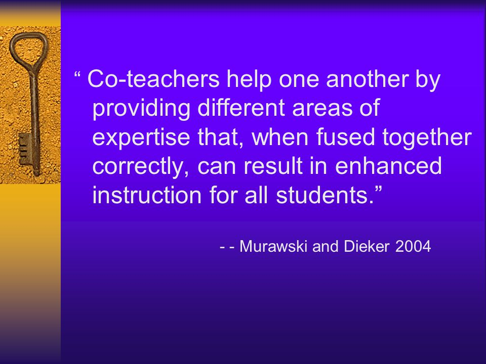 Co-teachers help one another by providing different areas of expertise that, when fused together correctly, can result in enhanced instruction for all students.