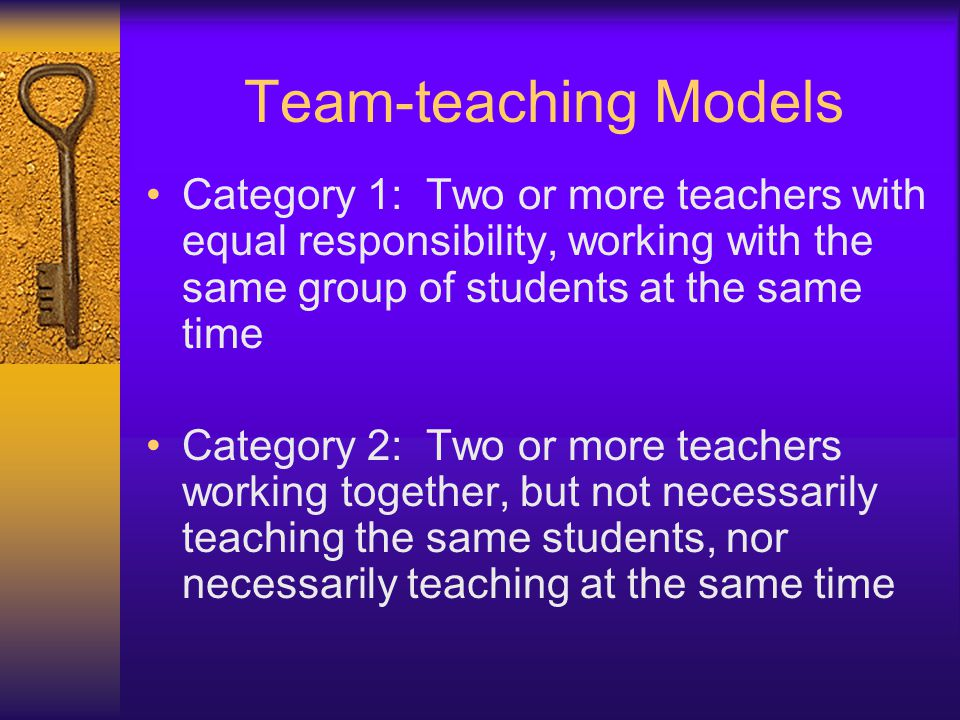 Team-teaching Models Category 1: Two or more teachers with equal responsibility, working with the same group of students at the same time.