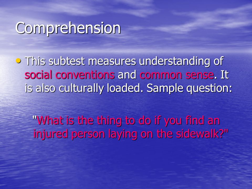 Comprehension This subtest measures understanding of social conventions and common sense. It is also culturally loaded. Sample question: