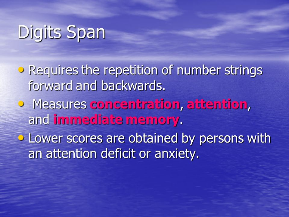 Digits Span Requires the repetition of number strings forward and backwards. Measures concentration, attention, and immediate memory.