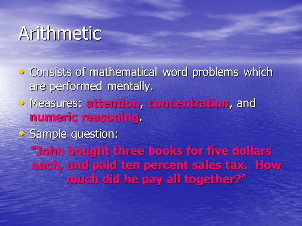 Arithmetic Consists of mathematical word problems which are performed mentally. Measures: attention, concentration, and numeric reasoning.