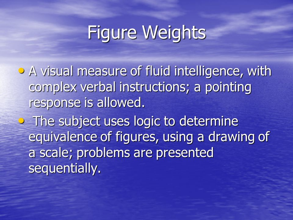 Figure Weights A visual measure of fluid intelligence, with complex verbal instructions; a pointing response is allowed.