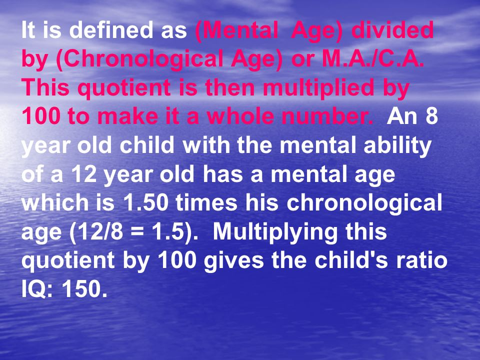 It is defined as (Mental Age) divided by (Chronological Age) or M. A