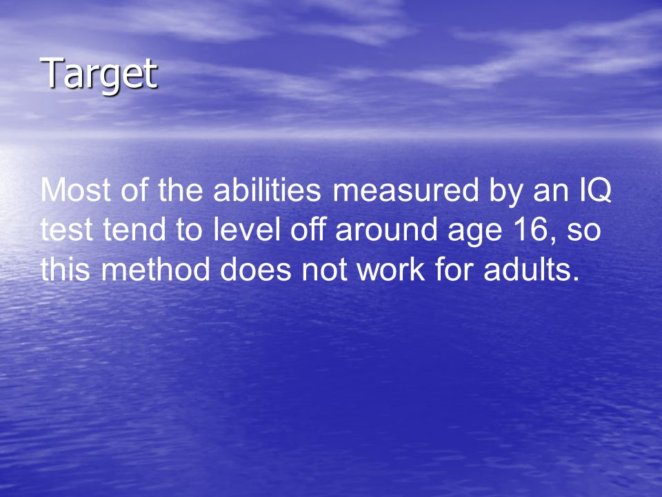 Target Most of the abilities measured by an IQ test tend to level off around age 16, so this method does not work for adults.