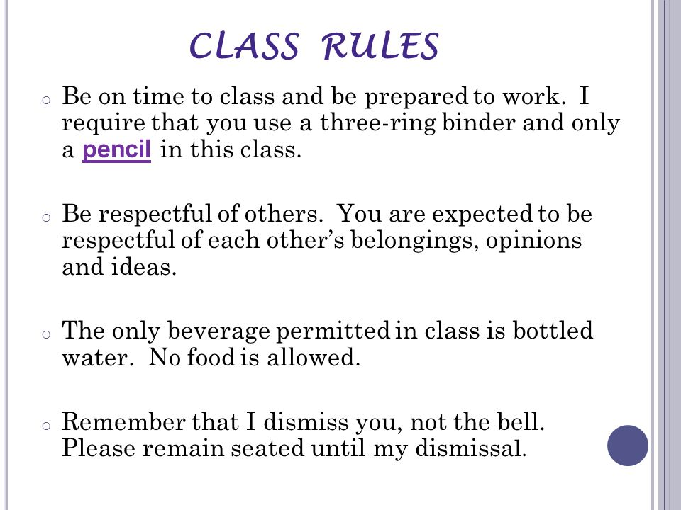 CLASS RULESBe on time to class and be prepared to work. I require that you use a three-ring binder and only a pencil in this class.