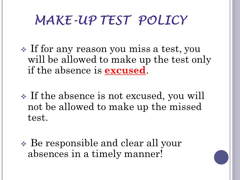 MAKE-UP TEST POLICY If for any reason you miss a test, you will be allowed to make up the test only if the absence is excused.