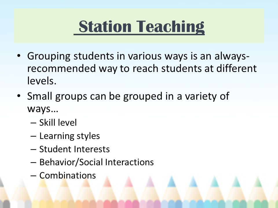 Station Teaching Grouping students in various ways is an always-recommended way to reach students at different levels.
