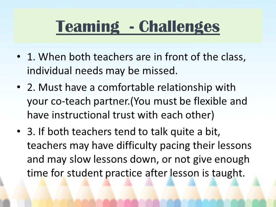 Teaming - Challenges 1. When both teachers are in front of the class, individual needs may be missed.
