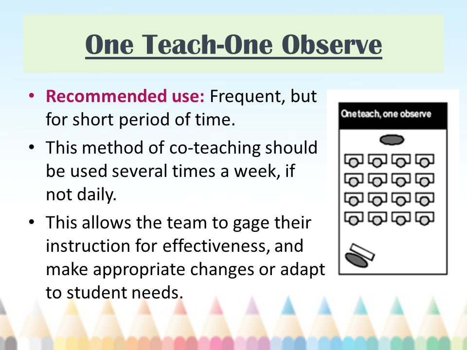 One Teach-One Observe Recommended use: Frequent, but for short period of time.