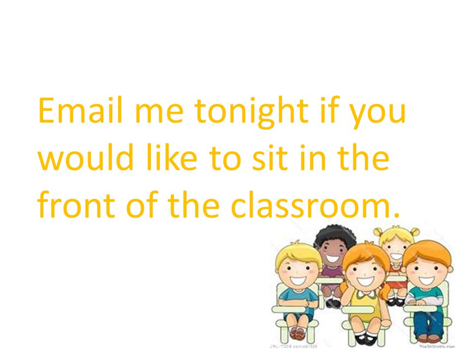 Email me tonight if you would like to sit in the front of the classroom.