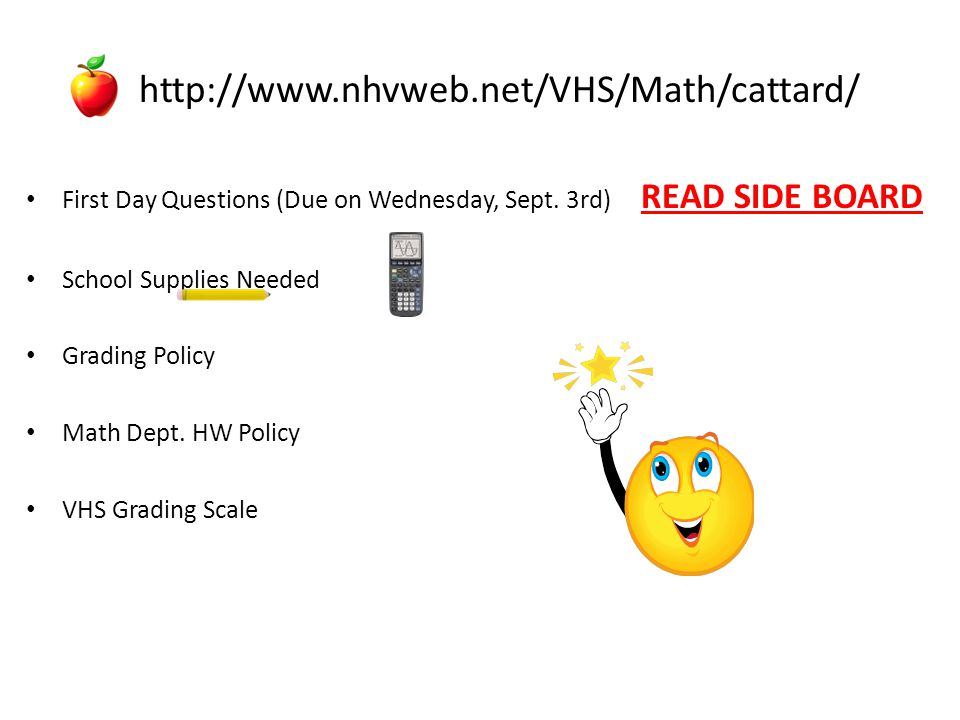 http://www.nhvweb.net/VHS/Math/cattard/ First Day Questions (Due on Wednesday, Sept. 3rd) READ SIDE BOARD.