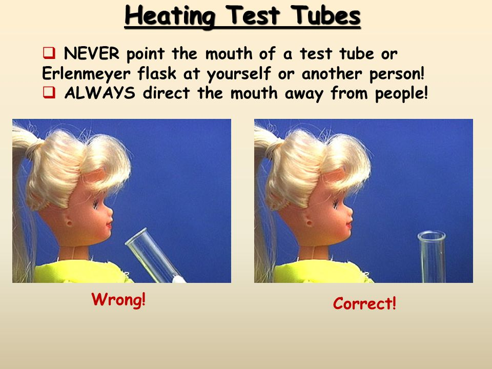 Heating Test Tubes NEVER point the mouth of a test tube or Erlenmeyer flask at yourself or another person!