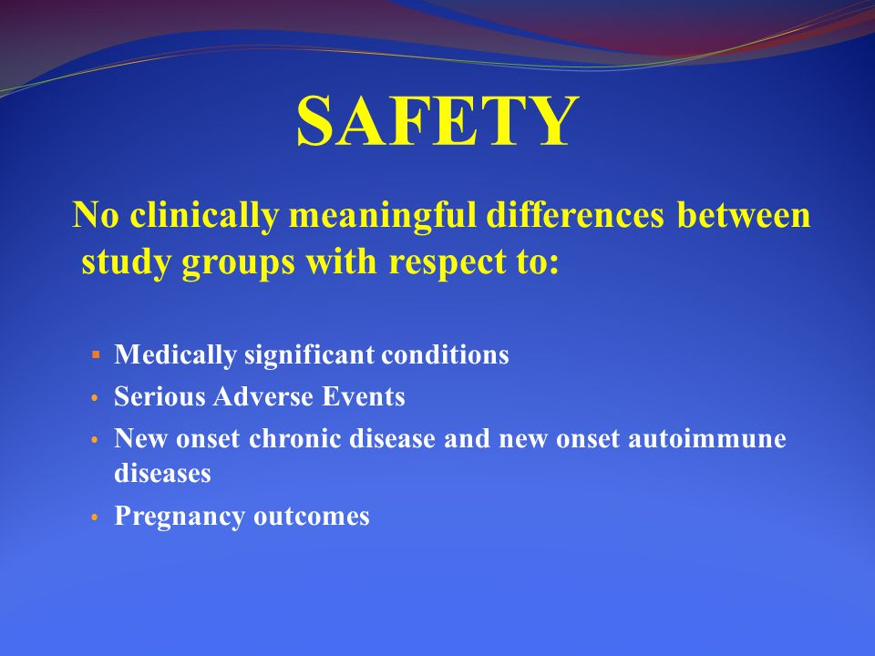 SAFETY No clinically meaningful differences between study groups with respect to: Medically significant conditions.