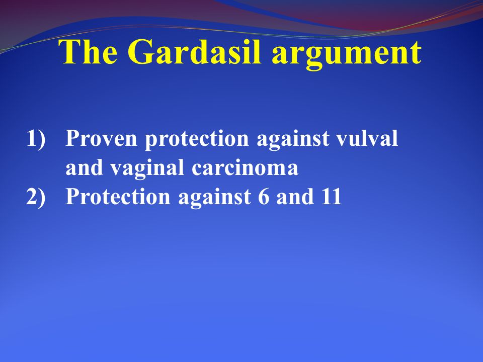 The Gardasil argument Proven protection against vulval and vaginal carcinoma.