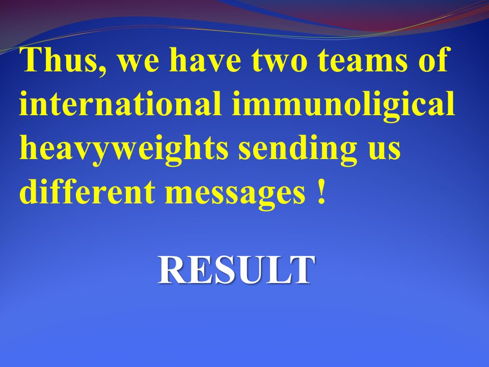 Thus, we have two teams of international immunoligical heavyweights sending us different messages !